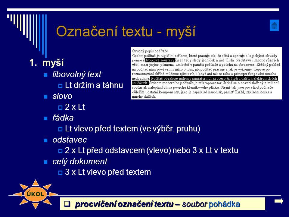 Označení textu - myší 1. myší libovolný text  Lt držím a táhnu slovo  2 x Lt řádka  Lt vlevo před textem (ve výběr. pruhu) odstavec  2 x Lt před o