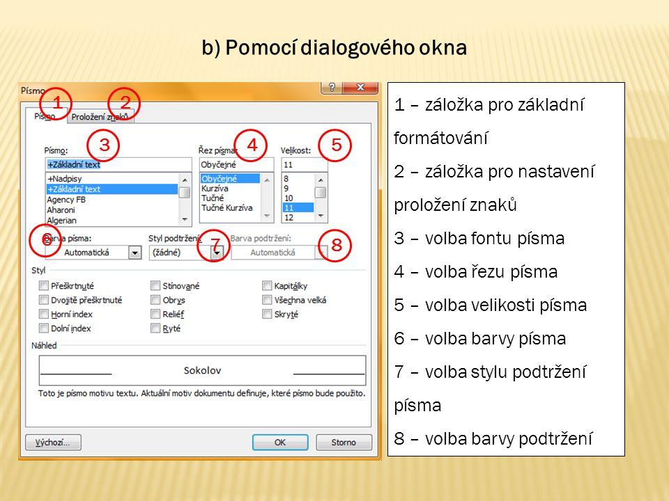 1 – záložka pro základní formátování 2 – záložka pro nastavení proložení znaků 3 – volba fontu písma 4 – volba řezu písma 5 – volba velikosti písma 6 – volba barvy písma 7 – volba stylu podtržení písma 8 – volba barvy podtržení 1 86 54 3 2 7 c) Pomocí dialogového okna vyvolaného kliknutím na šipku v kartě Domů - Písmo v pásu karet
