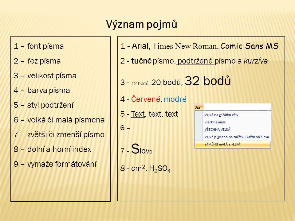 1 – font písma 2 – řez písma 3 – velikost písma 4 – barva písma 5 – styl podtržení 6 – velká či malá písmena 7 – zvětší či zmenší písmo 8 – dolní a horní index 9 – vymaže formátování 1 - Arial, T imes New Roman, Comic Sans MS 2 - tučné písmo, podtržené písmo a kurzíva 3 - 12 bodů, 20 bodů, 32 bodů 4 - Červené, modré 5 - Text, text, text 6 – 7 - S lov o 8 - cm 2, H 2 SO 4 Význam pojmů