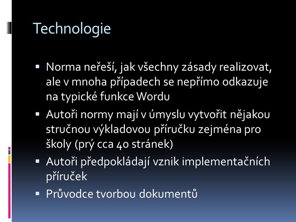 Technologie  Norma neřeší, jak všechny zásady realizovat, ale v mnoha případech se nepřímo odkazuje na typické funkce Wordu  Autoři normy mají v úmyslu vytvořit nějakou stručnou výkladovou příručku zejména pro školy (prý cca 40 stránek)  Autoři předpokládají vznik implementačních příruček  Průvodce tvorbou dokumentů