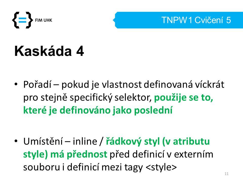 TNPW1 Cvičení 5 Kaskáda 4 Pořadí – pokud je vlastnost definovaná víckrát pro stejně specifický selektor, použije se to, které je definováno jako posle