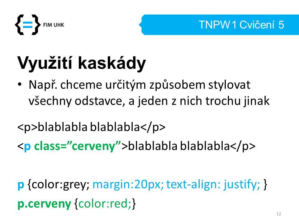 TNPW1 Cvičení 5 Využití kaskády Např. chceme určitým způsobem stylovat všechny odstavce, a jeden z nich trochu jinak blablabla blablabla p {color:grey