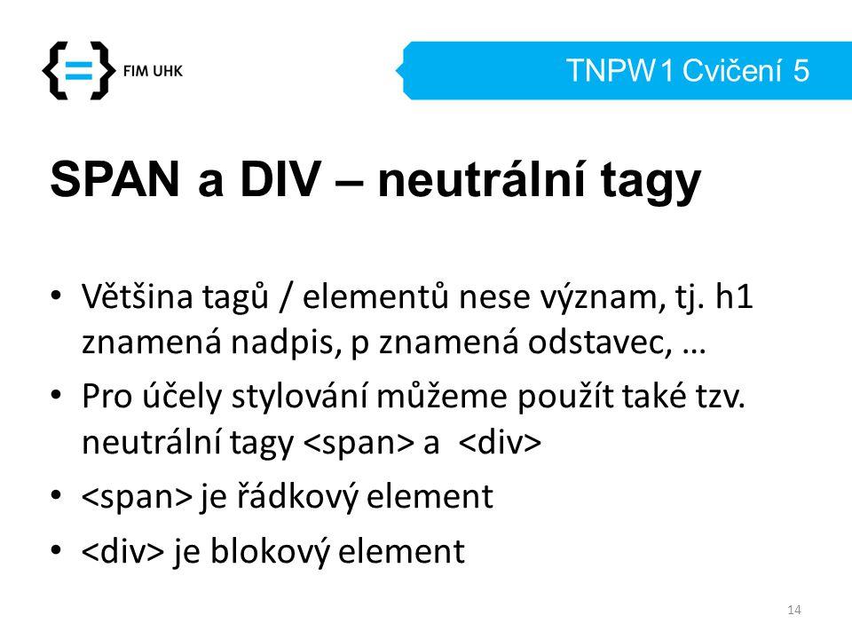 TNPW1 Cvičení 5 SPAN a DIV – neutrální tagy Většina tagů / elementů nese význam, tj. h1 znamená nadpis, p znamená odstavec, … Pro účely stylování může