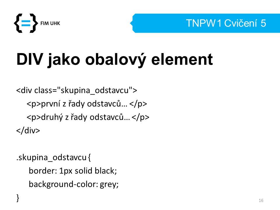 TNPW1 Cvičení 5 DIV jako obalový element první z řady odstavců… druhý z řady odstavců….skupina_odstavcu { border: 1px solid black; background-color: g