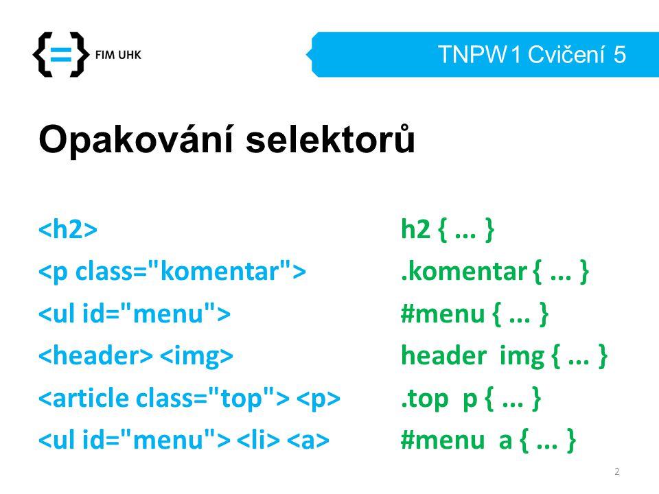 TNPW1 Cvičení 5 Opakování selektorů h2 {... }.komentar {... } #menu {... } header img {... }.top p {... } #menu a {... } 2