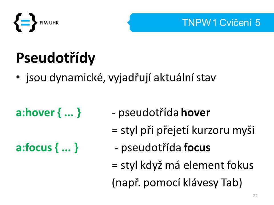 TNPW1 Cvičení 5 Pseudotřídy jsou dynamické, vyjadřují aktuální stav a:hover {... }- pseudotřída hover = styl při přejetí kurzoru myši a:focus {... } -