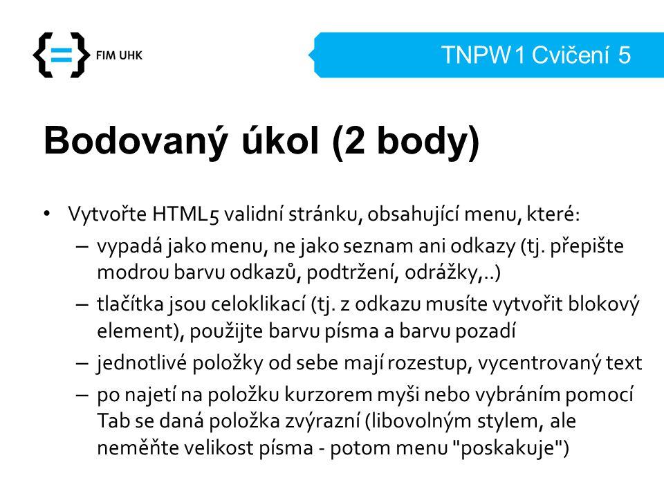 TNPW1 Cvičení 5 Bodovaný úkol (2 body) Vytvořte HTML5 validní stránku, obsahující menu, které: – vypadá jako menu, ne jako seznam ani odkazy (tj. přep