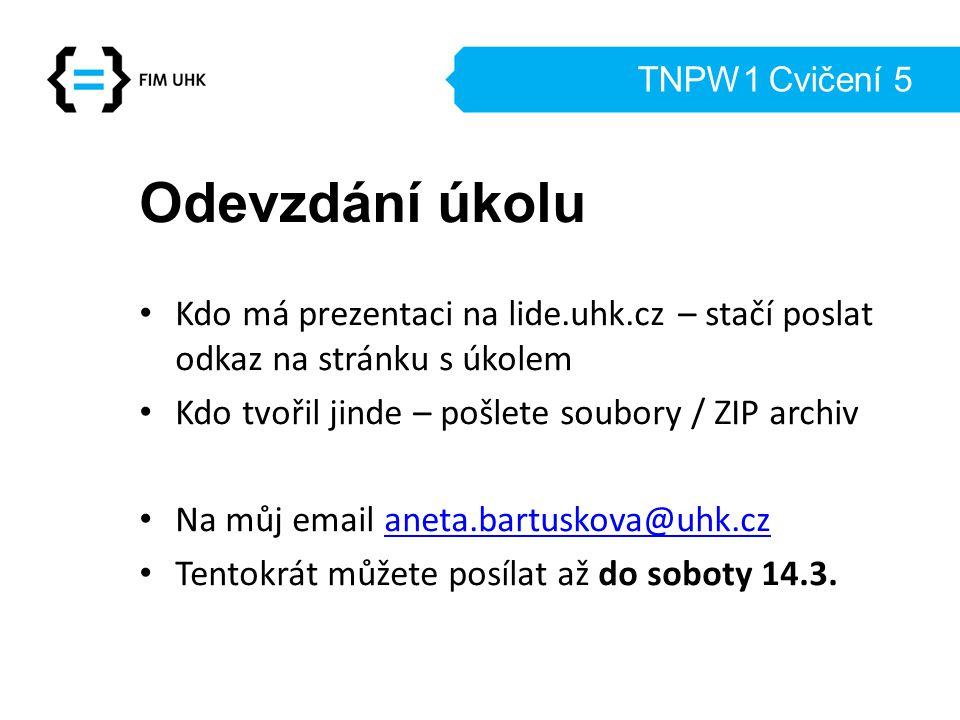 TNPW1 Cvičení 5 Odevzdání úkolu Kdo má prezentaci na lide.uhk.cz – stačí poslat odkaz na stránku s úkolem Kdo tvořil jinde – pošlete soubory / ZIP arc