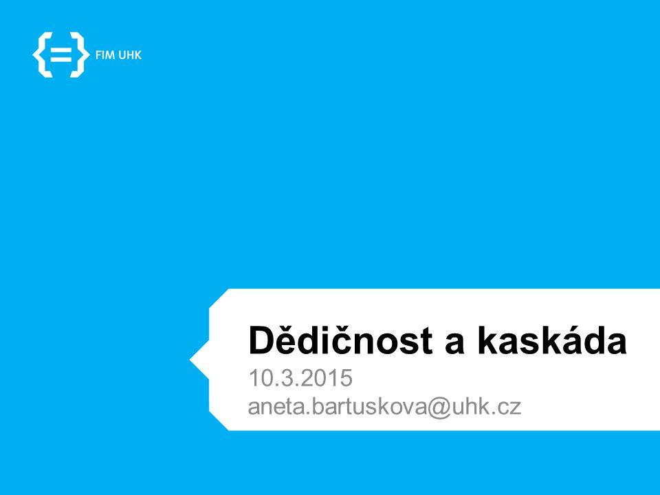 Dědičnost a kaskáda 10.3.2015 aneta.bartuskova@uhk.cz