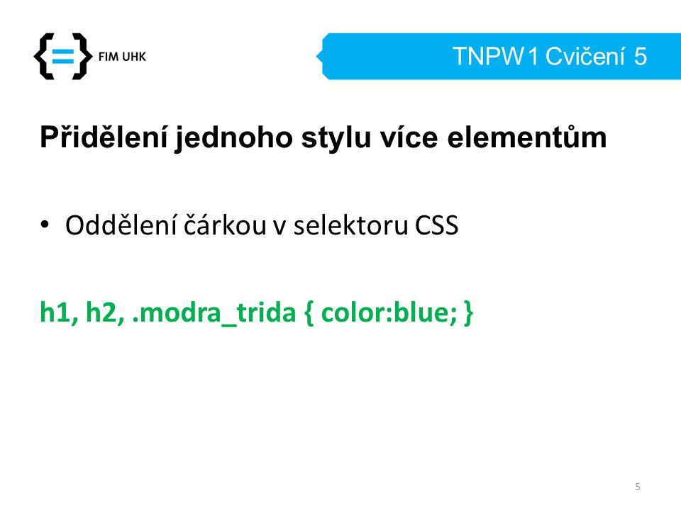 TNPW1 Cvičení 5 Přidělení jednoho stylu více elementům Oddělení čárkou v selektoru CSS h1, h2,.modra_trida { color:blue; } 5