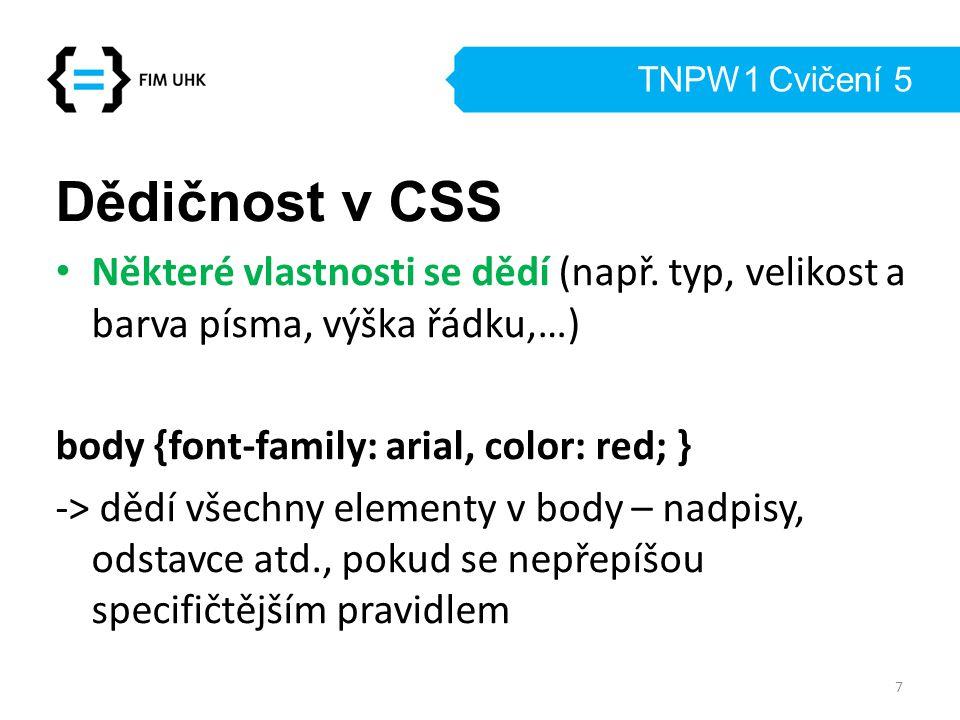 TNPW1 Cvičení 5 Dědičnost v CSS Některé vlastnosti se dědí (např. typ, velikost a barva písma, výška řádku,…) body {font-family: arial, color: red; }