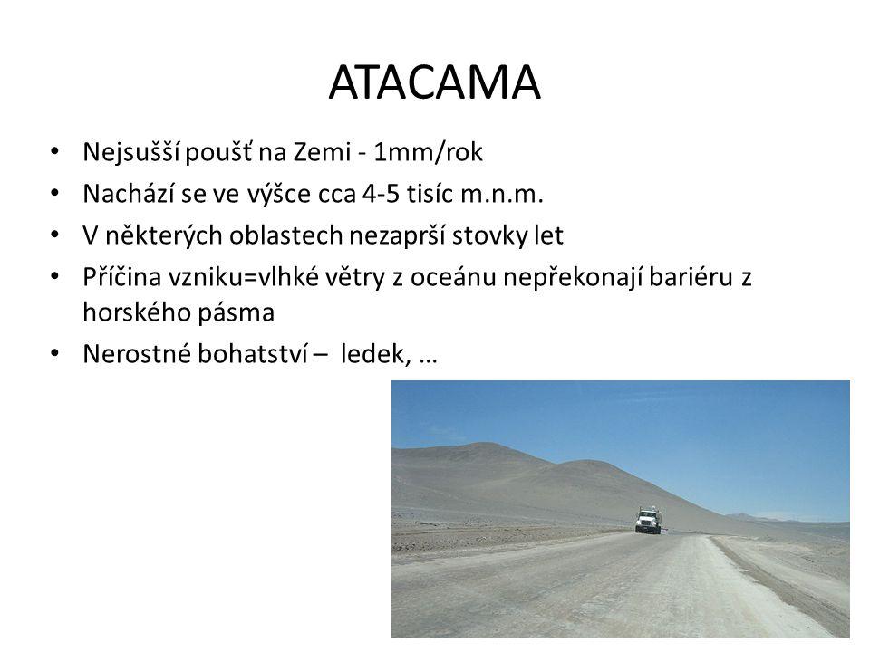 ATACAMA Nejsušší poušť na Zemi - 1mm/rok Nachází se ve výšce cca 4-5 tisíc m.n.m. V některých oblastech nezaprší stovky let Příčina vzniku=vlhké větry