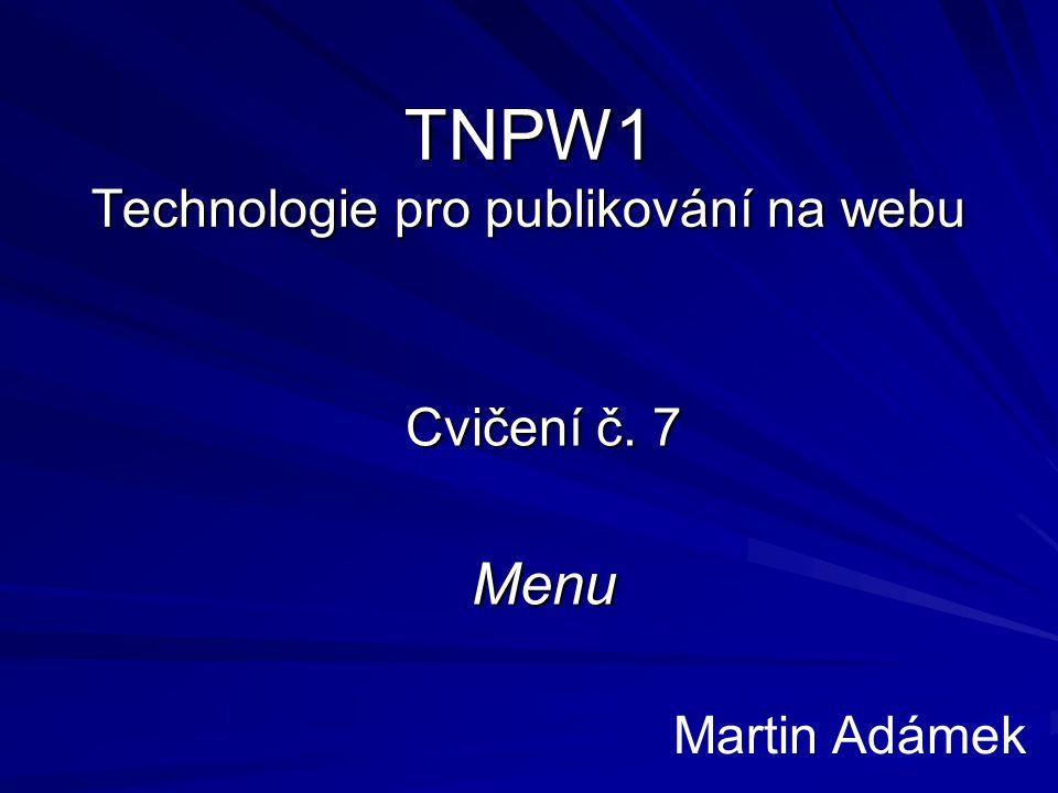 TNPW1 Technologie pro publikování na webu Cvičení č. 7 Menu Martin Adámek