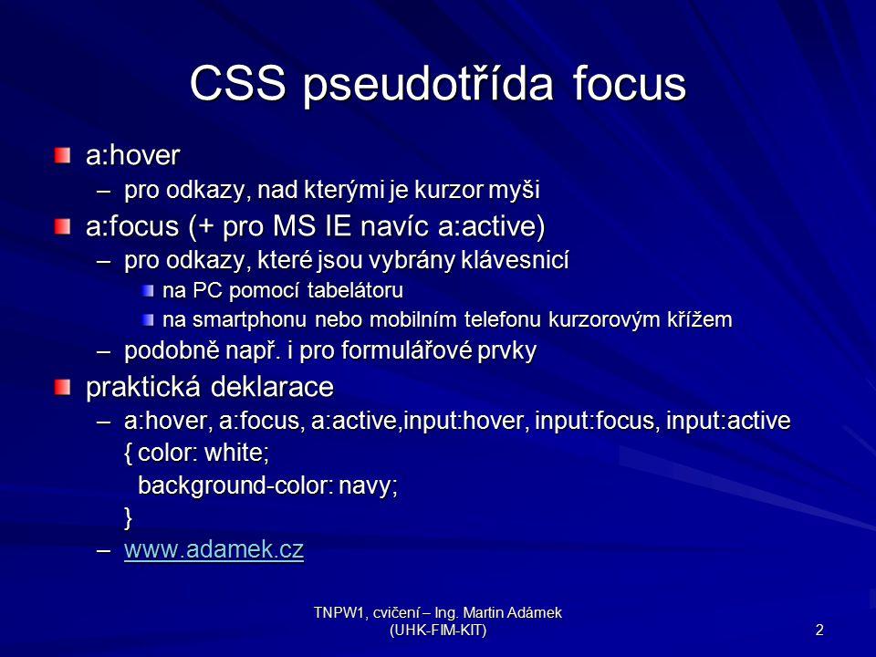 TNPW1, cvičení – Ing. Martin Adámek (UHK-FIM-KIT) 2 CSS pseudotřída focus a:hover –pro odkazy, nad kterými je kurzor myši a:focus (+ pro MS IE navíc a