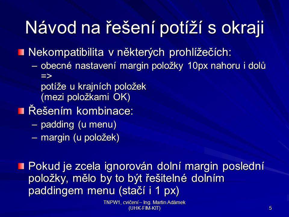 TNPW1, cvičení – Ing. Martin Adámek (UHK-FIM-KIT) 5 Návod na řešení potíží s okraji Nekompatibilita v některých prohlížečích: –obecné nastavení margin