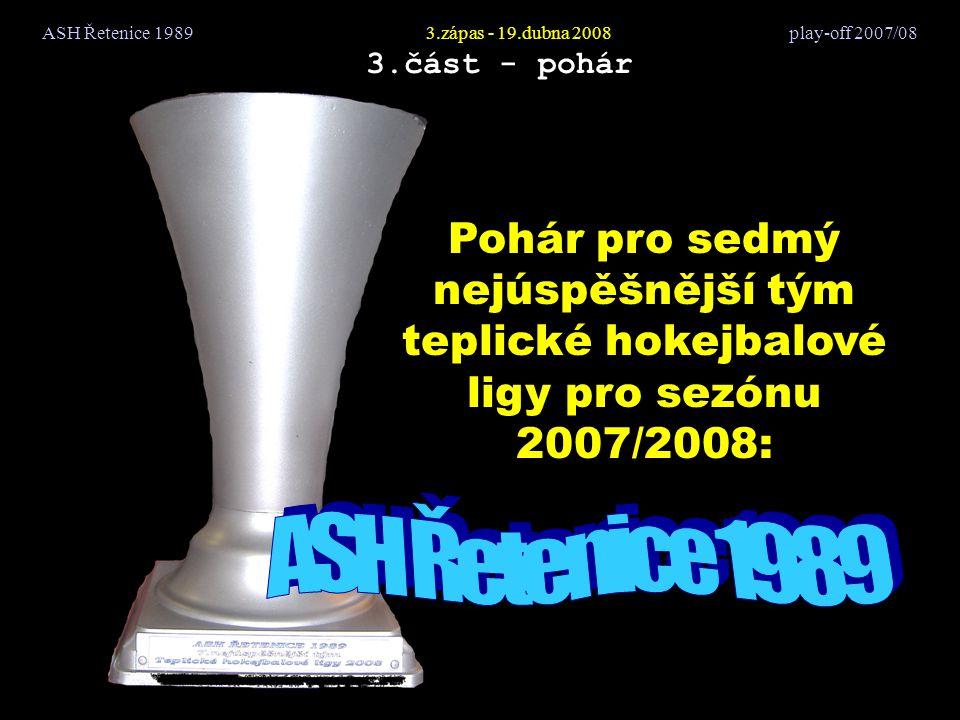 ASH Řetenice 19893.zápas - 19.dubna 2008 play-off 2007/08 3.část - pohár Pohár pro sedmý nejúspěšnější tým teplické hokejbalové ligy pro sezónu 2007/2008: