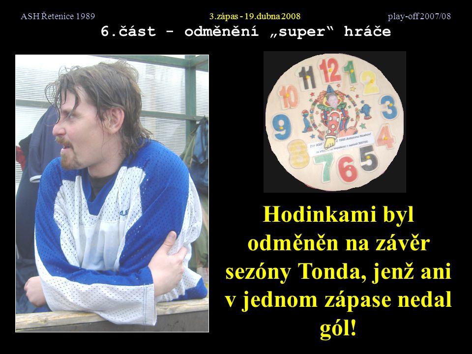 """ASH Řetenice 19893.zápas - 19.dubna 2008 play-off 2007/08 6.část - odměnění """"super"""" hráče Hodinkami byl odměněn na závěr sezóny Tonda, jenž ani v jedn"""