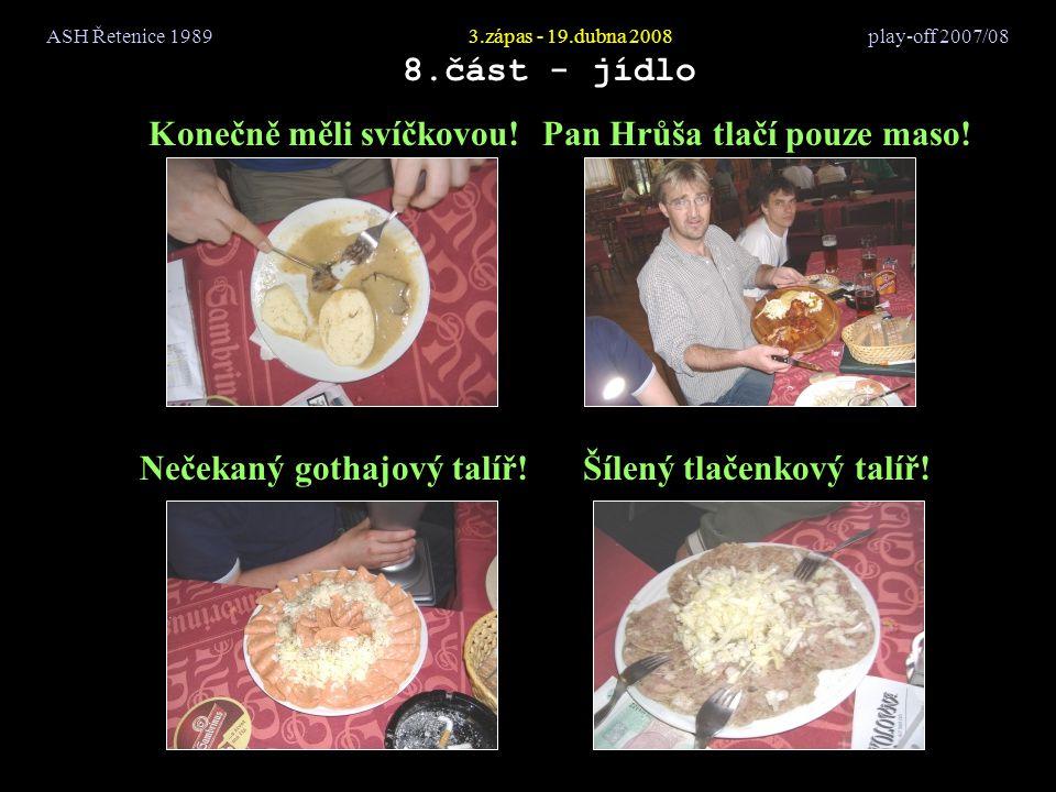 ASH Řetenice 19893.zápas - 19.dubna 2008 play-off 2007/08 8.část - jídlo Konečně měli svíčkovou!Pan Hrůša tlačí pouze maso! Nečekaný gothajový talíř!Š