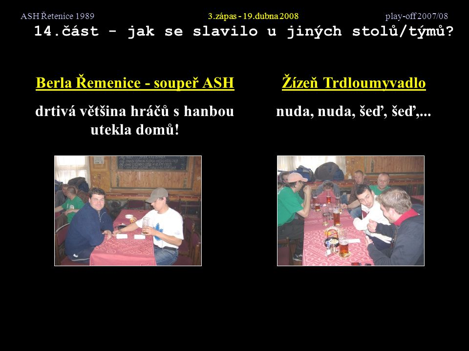ASH Řetenice 19893.zápas - 19.dubna 2008 play-off 2007/08 14.část - jak se slavilo u jiných stolů/týmů? Berla Řemenice - soupeř ASH drtivá většina hrá