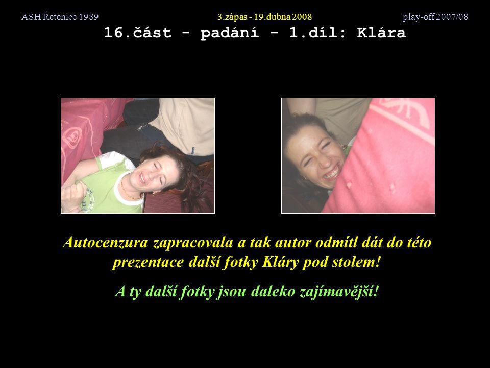 ASH Řetenice 19893.zápas - 19.dubna 2008 play-off 2007/08 16.část - padání - 1.díl: Klára Autocenzura zapracovala a tak autor odmítl dát do této prezentace další fotky Kláry pod stolem.