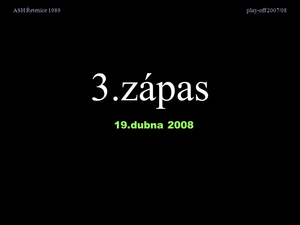ASH Řetenice 19893.zápas - 19.dubna 2008 play-off 2007/08 10.část - chlastání…resp.oslavování - 1.díl