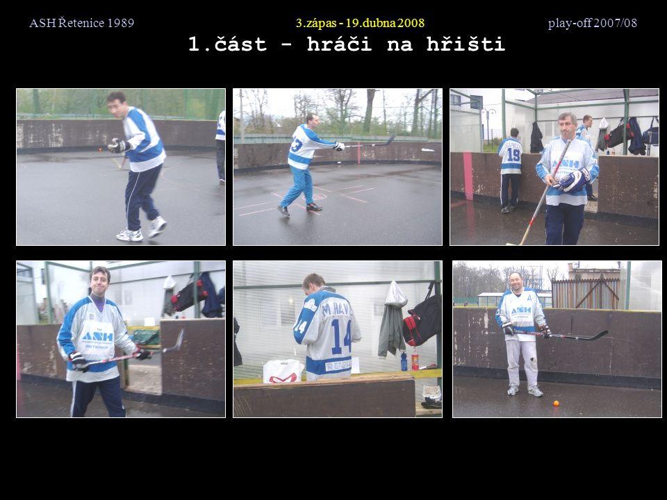 ASH Řetenice 19893.zápas - 19.dubna 2008 play-off 2007/08 18.část - kdo se zúčastnil HrůšaJirkaJitkaKamilKarelKláraMechyMíraPéťaSmolPrcekVencaTondaZedralSlon
