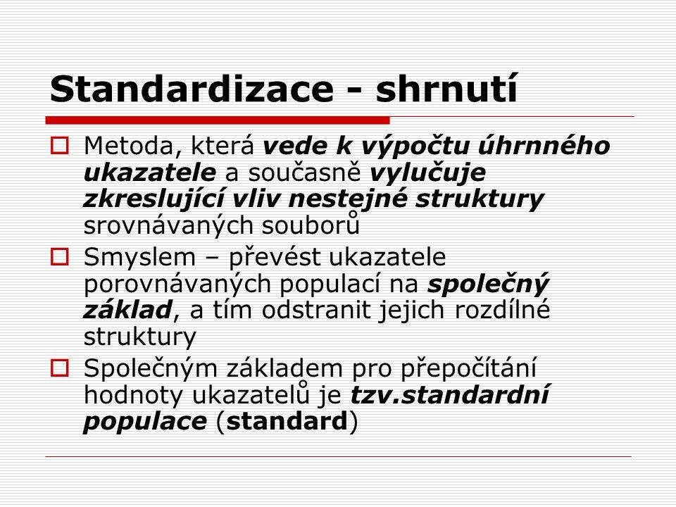 Standardizace - shrnutí  Metoda, která vede k výpočtu úhrnného ukazatele a současně vylučuje zkreslující vliv nestejné struktury srovnávaných souborů  Smyslem – převést ukazatele porovnávaných populací na společný základ, a tím odstranit jejich rozdílné struktury  Společným základem pro přepočítání hodnoty ukazatelů je tzv.standardní populace (standard)