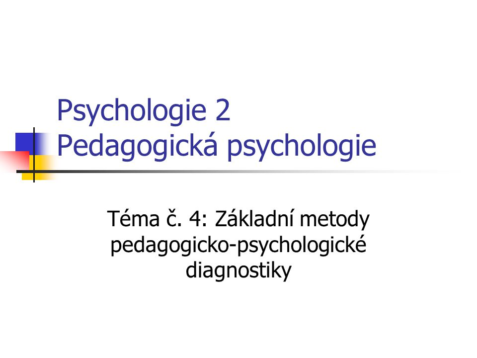 Psychologie 2 Pedagogická psychologie Téma č. 4: Základní metody pedagogicko-psychologické diagnostiky