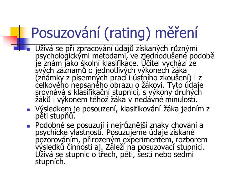 Posuzování (rating) měření Užívá se při zpracování údajů získaných různými psychologickými metodami, ve zjednodušené podobě je znám jako školní klasif