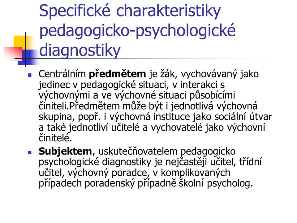 Specifické charakteristiky pedagogicko-psychologické diagnostiky Centrálním předmětem je žák, vychovávaný jako jedinec v pedagogické situaci, v intera