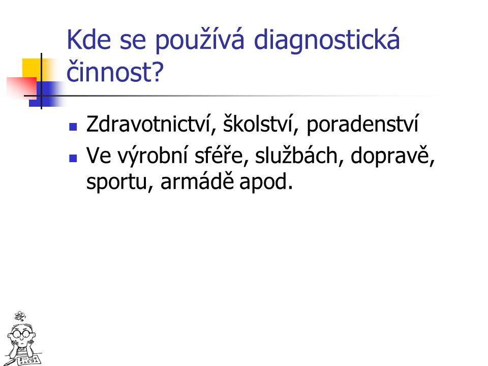 Kde se používá diagnostická činnost? Zdravotnictví, školství, poradenství Ve výrobní sféře, službách, dopravě, sportu, armádě apod.
