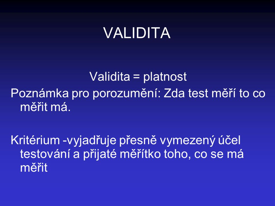 VALIDITA Validita = platnost Poznámka pro porozumění: Zda test měří to co měřit má. Kritérium -vyjadřuje přesně vymezený účel testování a přijaté měří