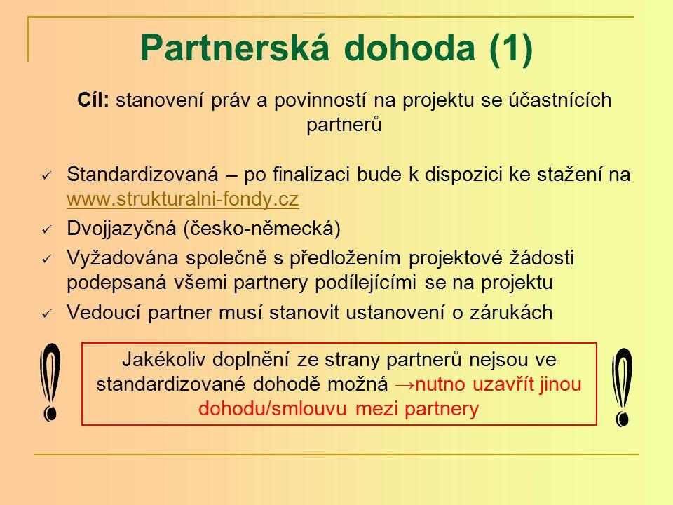 Partnerská dohoda (1) Standardizovaná – po finalizaci bude k dispozici ke stažení na www.strukturalni-fondy.cz www.strukturalni-fondy.cz Dvojjazyčná (česko-německá) Vyžadována společně s předložením projektové žádosti podepsaná všemi partnery podílejícími se na projektu Vedoucí partner musí stanovit ustanovení o zárukách Cíl: stanovení práv a povinností na projektu se účastnících partnerů Jakékoliv doplnění ze strany partnerů nejsou ve standardizované dohodě možná →nutno uzavřít jinou dohodu/smlouvu mezi partnery