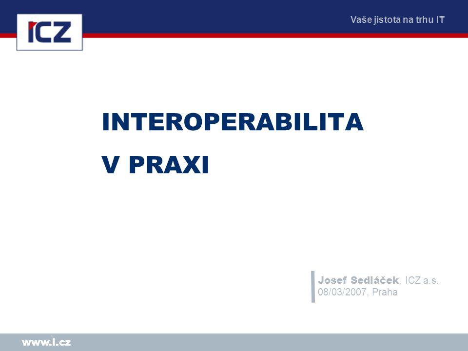 Vaše jistota na trhu IT www.i.cz INTEROPERABILITA V PRAXI Josef Sedláček, ICZ a.s.