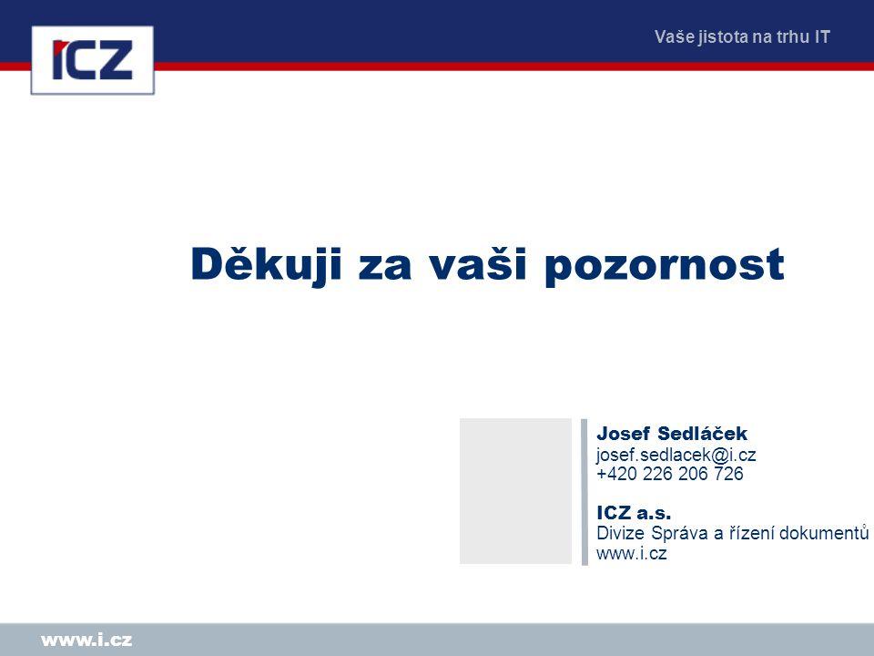 Vaše jistota na trhu IT www.i.cz Děkuji za vaši pozornost Josef Sedláček josef.sedlacek@i.cz +420 226 206 726 ICZ a.s.
