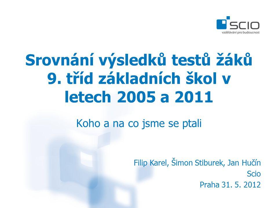 Srovnání výsledků testů žáků 9. tříd základních škol v letech 2005 a 2011 Koho a na co jsme se ptali Filip Karel, Šimon Stiburek, Jan Hučín Scio Praha