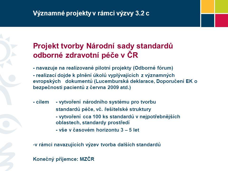 Významné projekty v rámci výzvy 3.2 c Projekt tvorby Národní sady standardů odborné zdravotní péče v ČR - navazuje na realizované pilotní projekty (Odborné fórum) - realizací dojde k plnění úkolů vyplývajících z významných evropských dokumentů (Lucemburská deklarace, Doporučení EK o bezpečnosti pacientů z června 2009 atd.) - cílem - vytvoření národního systému pro tvorbu standardů péče, vč.