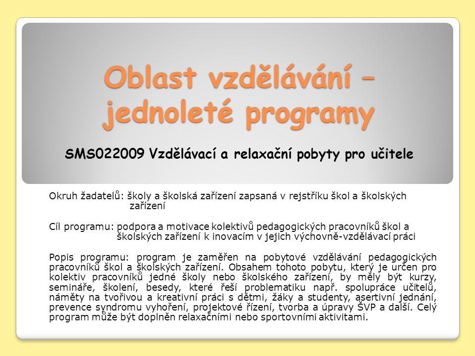 Oblast vzdělávání – jednoleté programy Oblast vzdělávání – jednoleté programy SMS022009 Vzdělávací a relaxační pobyty pro učitele Okruh žadatelů: školy a školská zařízení zapsaná v rejstříku škol a školských zařízení Cíl programu: podpora a motivace kolektivů pedagogických pracovníků škol a školských zařízení k inovacím v jejich výchovně-vzdělávací práci Popis programu: program je zaměřen na pobytové vzdělávání pedagogických pracovníků škol a školských zařízení.