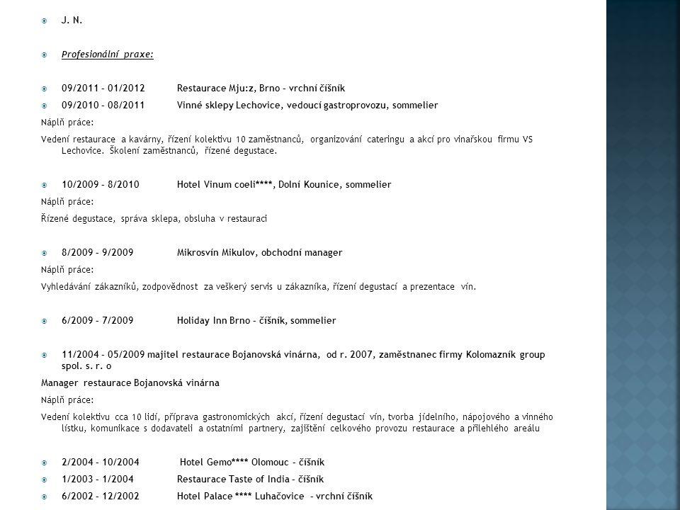  J. N.  Profesionální praxe:  09/2011 – 01/2012Restaurace Mju:z, Brno – vrchní číšník  09/2010 – 08/2011Vinné sklepy Lechovice, vedoucí gastroprov