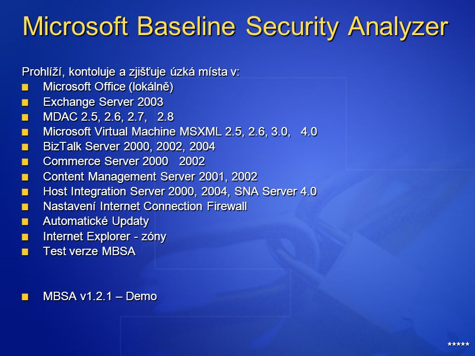 Microsoft Baseline Security Analyzer Prohlíží, kontoluje a zjišťuje úzká místa v: Microsoft Office (lokálně) Exchange Server 2003 MDAC 2.5, 2.6, 2.7, 2.8 Microsoft Virtual Machine MSXML 2.5, 2.6, 3.0, 4.0 BizTalk Server 2000, 2002, 2004 Commerce Server 2000 2002 Content Management Server 2001, 2002 Host Integration Server 2000, 2004, SNA Server 4.0 Nastavení Internet Connection Firewall Automatické Updaty Internet Explorer - zóny Test verze MBSA MBSA v1.2.1 – Demo *****