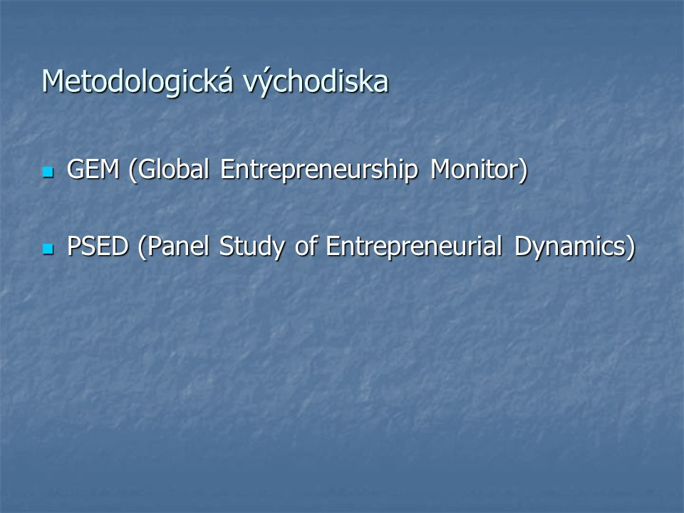 Metodologická východiska GEM (Global Entrepreneurship Monitor) GEM (Global Entrepreneurship Monitor) PSED (Panel Study of Entrepreneurial Dynamics) PSED (Panel Study of Entrepreneurial Dynamics)