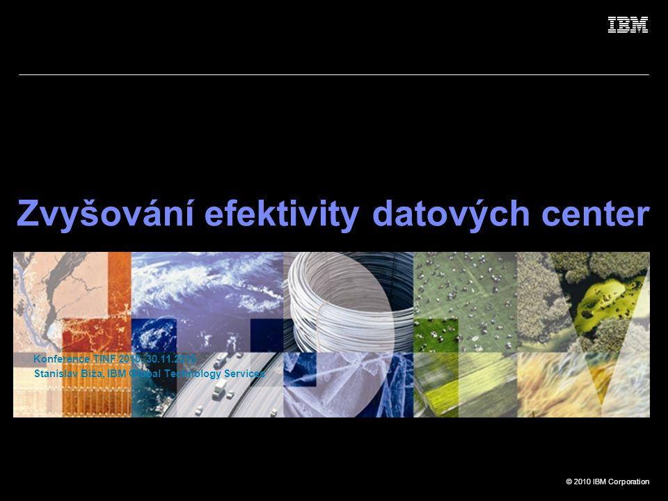 © 2010 IBM Corporation Zvyšování efektivity datových center Konference TINF 2010, 30.11.2010 Stanislav Bíža, IBM Global Technology Services
