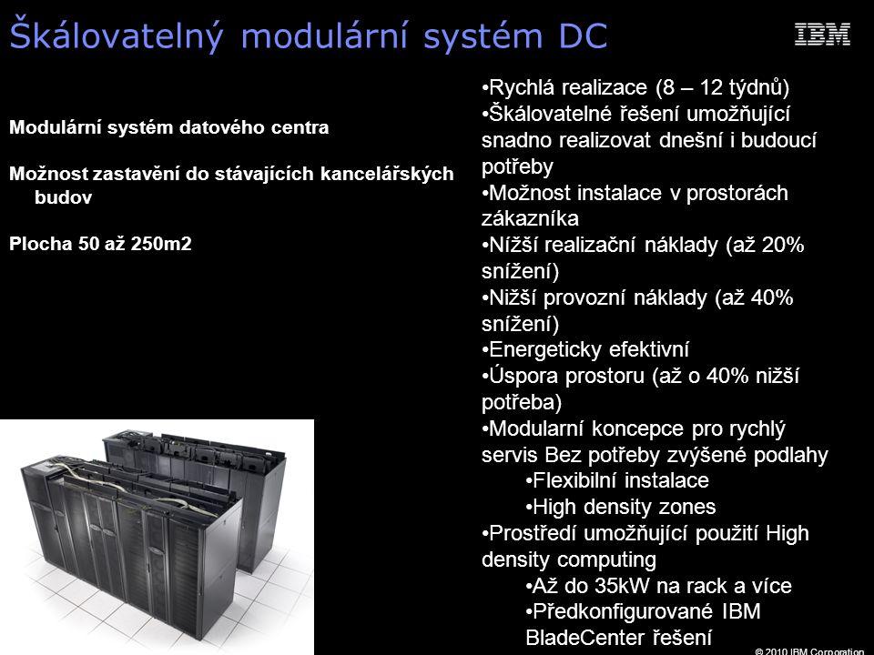 © 2010 IBM Corporation Škálovatelný modulární systém DC Rychlá realizace (8 – 12 týdnů) Škálovatelné řešení umožňující snadno realizovat dnešní i budoucí potřeby Možnost instalace v prostorách zákazníka Nížší realizační náklady (až 20% snížení) Nižší provozní náklady (až 40% snížení) Energeticky efektivní Úspora prostoru (až o 40% nižší potřeba) Modularní koncepce pro rychlý servis Bez potřeby zvýšené podlahy Flexibilní instalace High density zones Prostředí umožňující použití High density computing Až do 35kW na rack a více Předkonfigurované IBM BladeCenter řešení Modulární systém datového centra Možnost zastavění do stávajících kancelářských budov Plocha 50 až 250m2