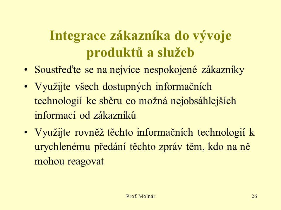 Prof. Molnár26 Integrace zákazníka do vývoje produktů a služeb Soustřeďte se na nejvíce nespokojené zákazníky Využijte všech dostupných informačních t