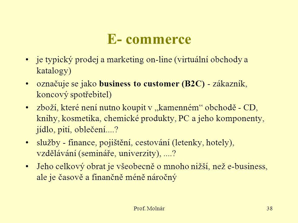 Prof. Molnár38 E- commerce je typický prodej a marketing on-line (virtuální obchody a katalogy) označuje se jako business to customer (B2C) - zákazník