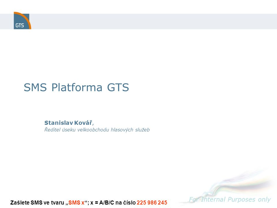 "SMS Platforma GTS For Internal Purposes only Stanislav Kovář, Ředitel úseku velkoobchodu hlasových služeb Zašlete SMS ve tvaru ""SMS x ; x = A/B/C na číslo 225 986 245"
