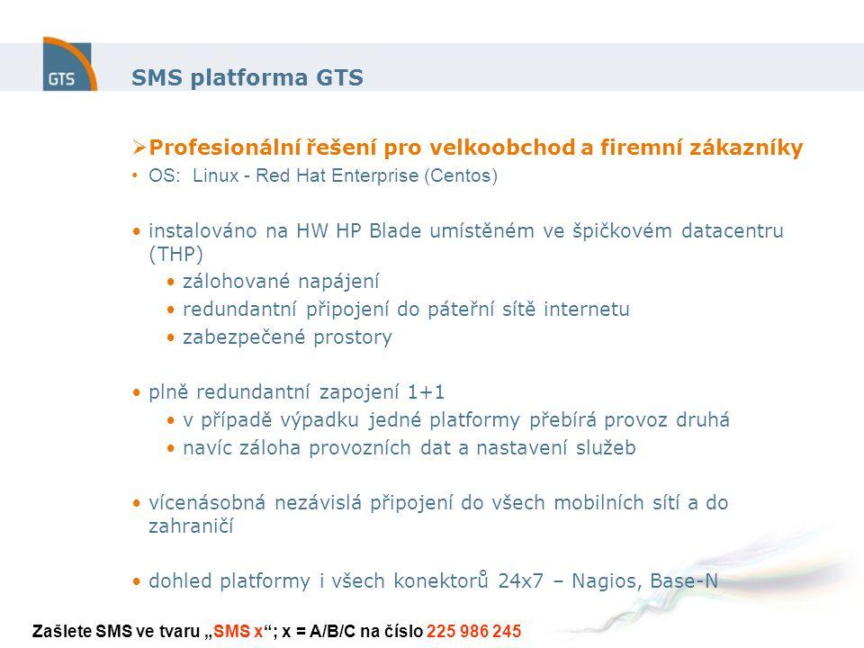 """SMS platforma GTS  Profesionální řešení pro velkoobchod a firemní zákazníky OS: Linux - Red Hat Enterprise (Centos) instalováno na HW HP Blade umístěném ve špičkovém datacentru (THP) zálohované napájení redundantní připojení do páteřní sítě internetu zabezpečené prostory plně redundantní zapojení 1+1 v případě výpadku jedné platformy přebírá provoz druhá navíc záloha provozních dat a nastavení služeb vícenásobná nezávislá připojení do všech mobilních sítí a do zahraničí dohled platformy i všech konektorů 24x7 – Nagios, Base-N Zašlete SMS ve tvaru """"SMS x ; x = A/B/C na číslo 225 986 245"""