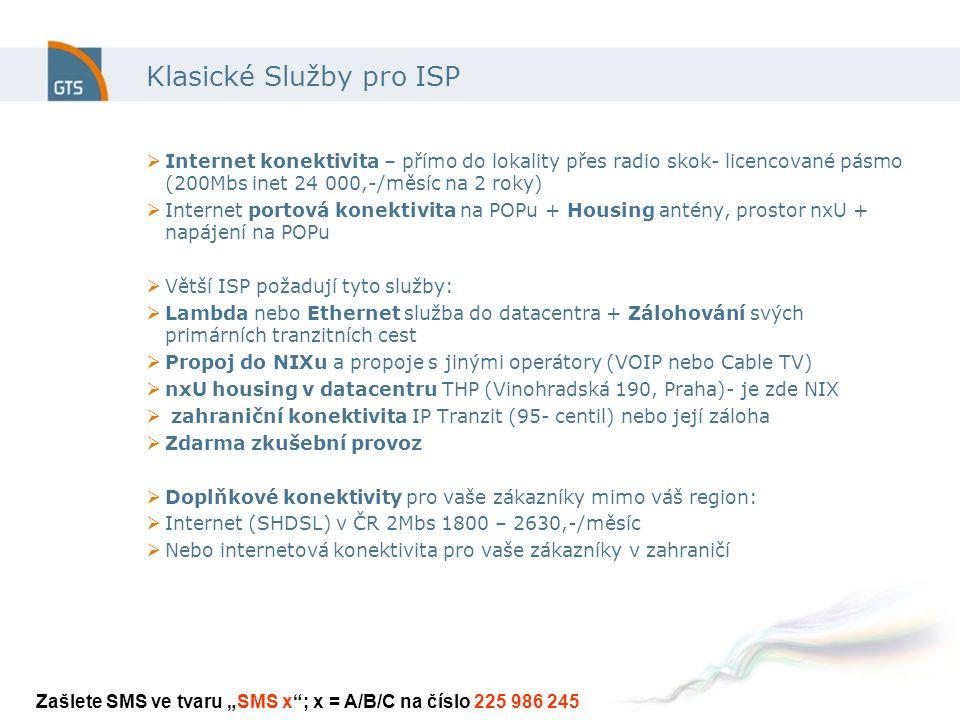 """Klasické Služby pro ISP  Internet konektivita – přímo do lokality přes radio skok- licencované pásmo (200Mbs inet 24 000,-/měsíc na 2 roky)  Internet portová konektivita na POPu + Housing antény, prostor nxU + napájení na POPu  Větší ISP požadují tyto služby:  Lambda nebo Ethernet služba do datacentra + Zálohování svých primárních tranzitních cest  Propoj do NIXu a propoje s jinými operátory (VOIP nebo Cable TV)  nxU housing v datacentru THP (Vinohradská 190, Praha)- je zde NIX  zahraniční konektivita IP Tranzit (95- centil) nebo její záloha  Zdarma zkušební provoz  Doplňkové konektivity pro vaše zákazníky mimo váš region:  Internet (SHDSL) v ČR 2Mbs 1800 – 2630,-/měsíc  Nebo internetová konektivita pro vaše zákazníky v zahraničí Zašlete SMS ve tvaru """"SMS x ; x = A/B/C na číslo 225 986 245"""