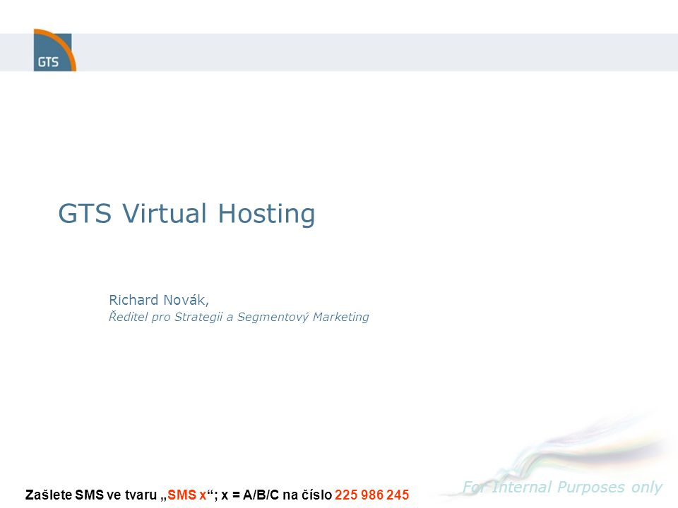 "GTS Virtual Hosting For Internal Purposes only Richard Novák, Ředitel pro Strategii a Segmentový Marketing Zašlete SMS ve tvaru ""SMS x ; x = A/B/C na číslo 225 986 245"