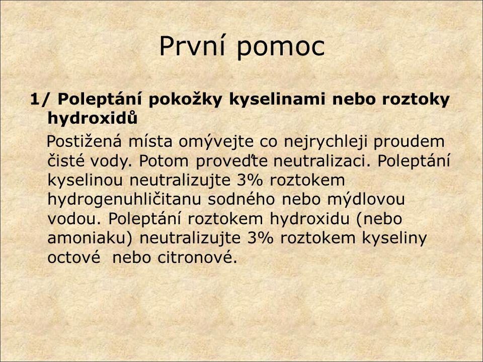 První pomoc 1/ Poleptání pokožky kyselinami nebo roztoky hydroxidů Postižená místa omývejte co nejrychleji proudem čisté vody. Potom proveďte neutrali